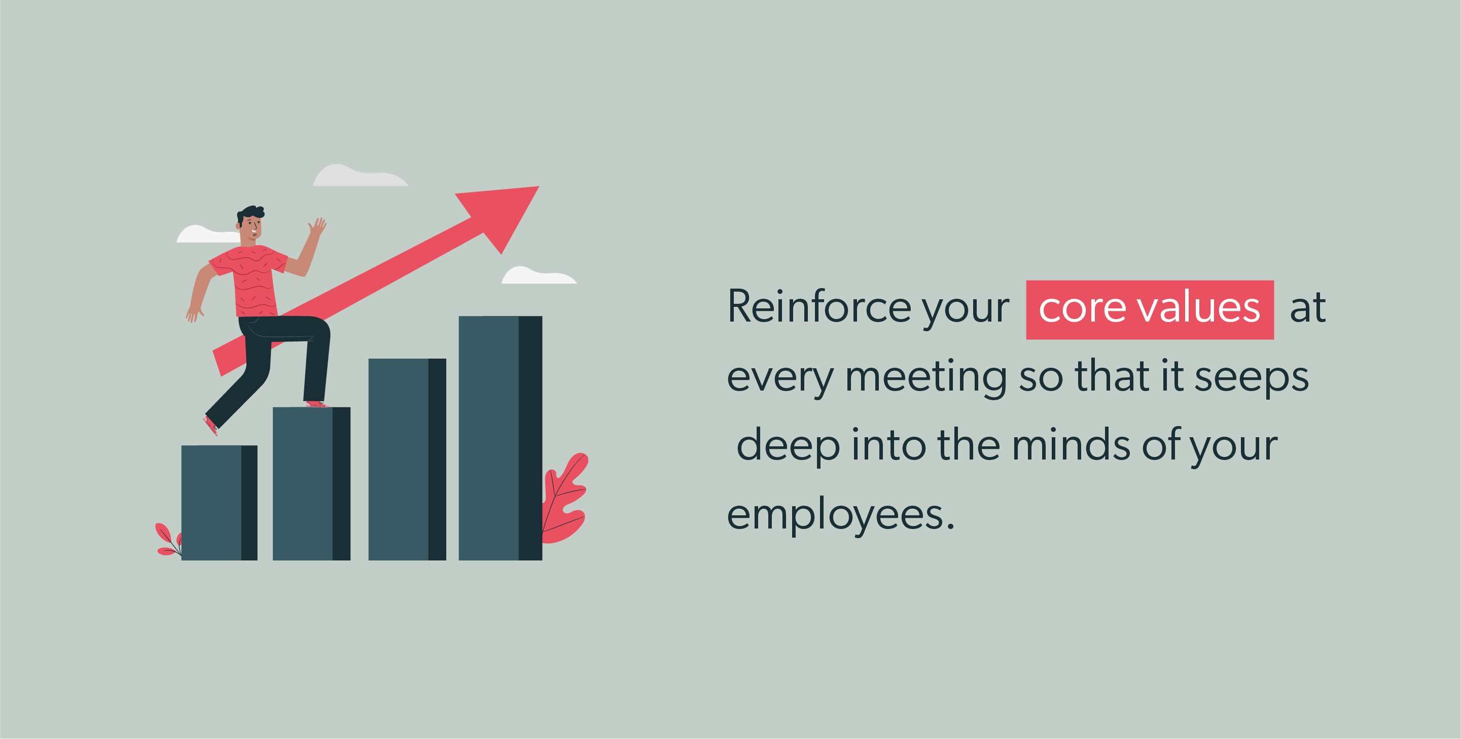 Reinforce your core values at every meeting so that it seeps deep into the minds of your employees.
