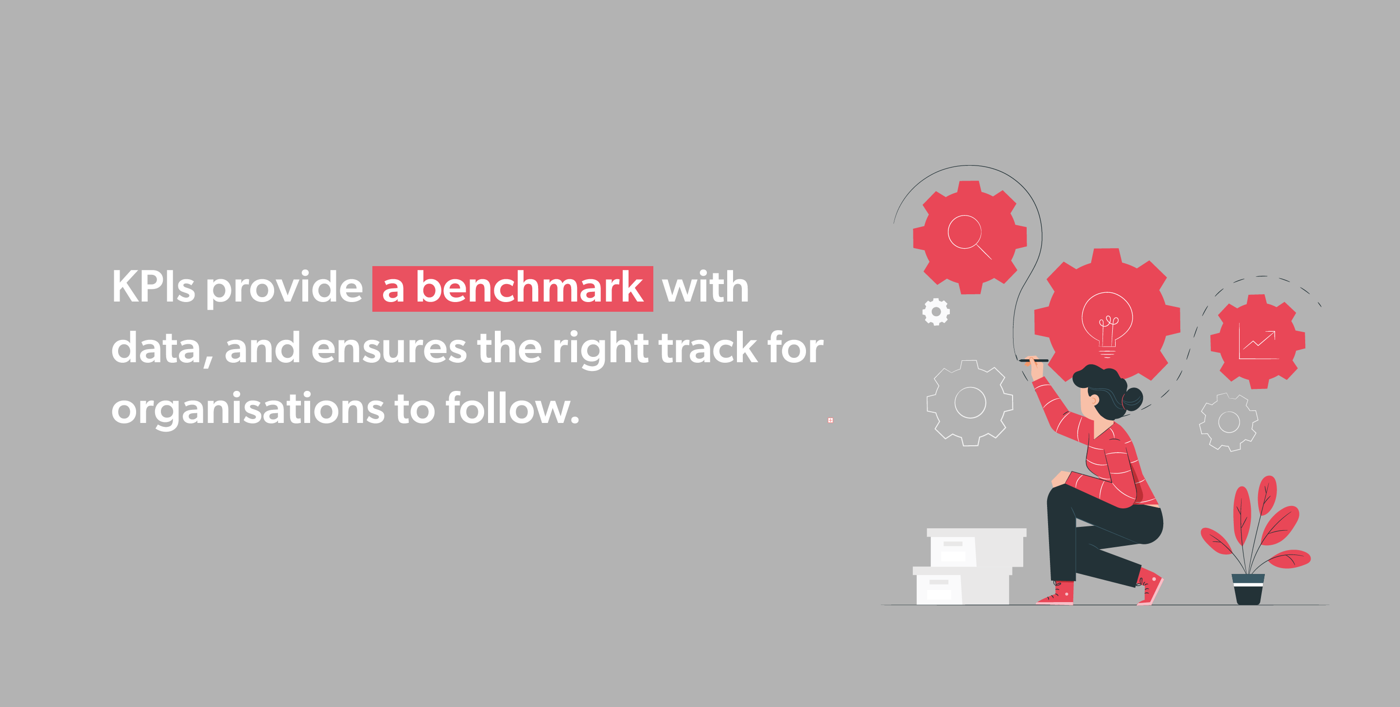 KPIs provide a benchmark with data, and ensures the right track for organisations to follow