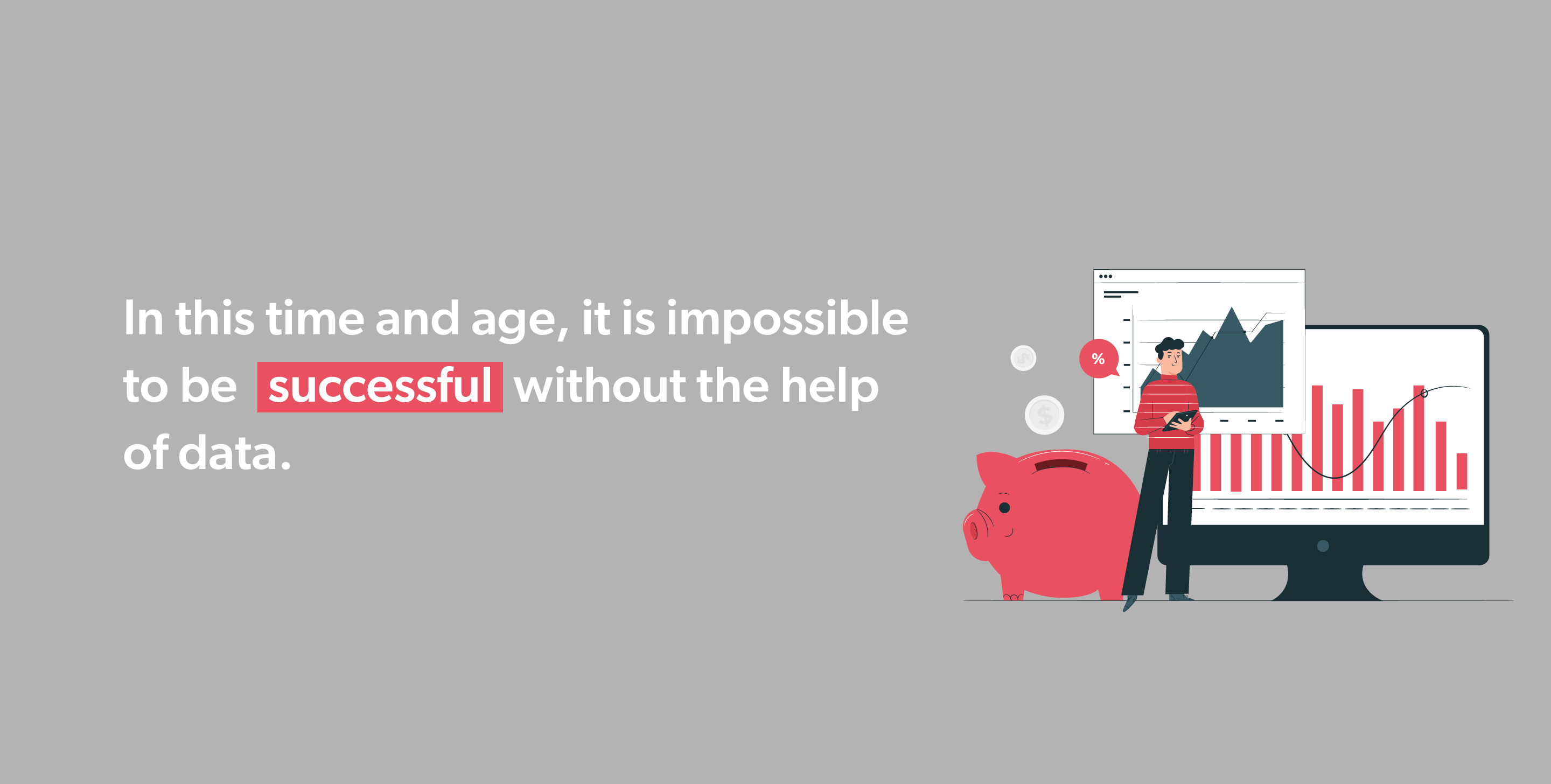 In this time and age, it is impossible to be successful without the help of data.