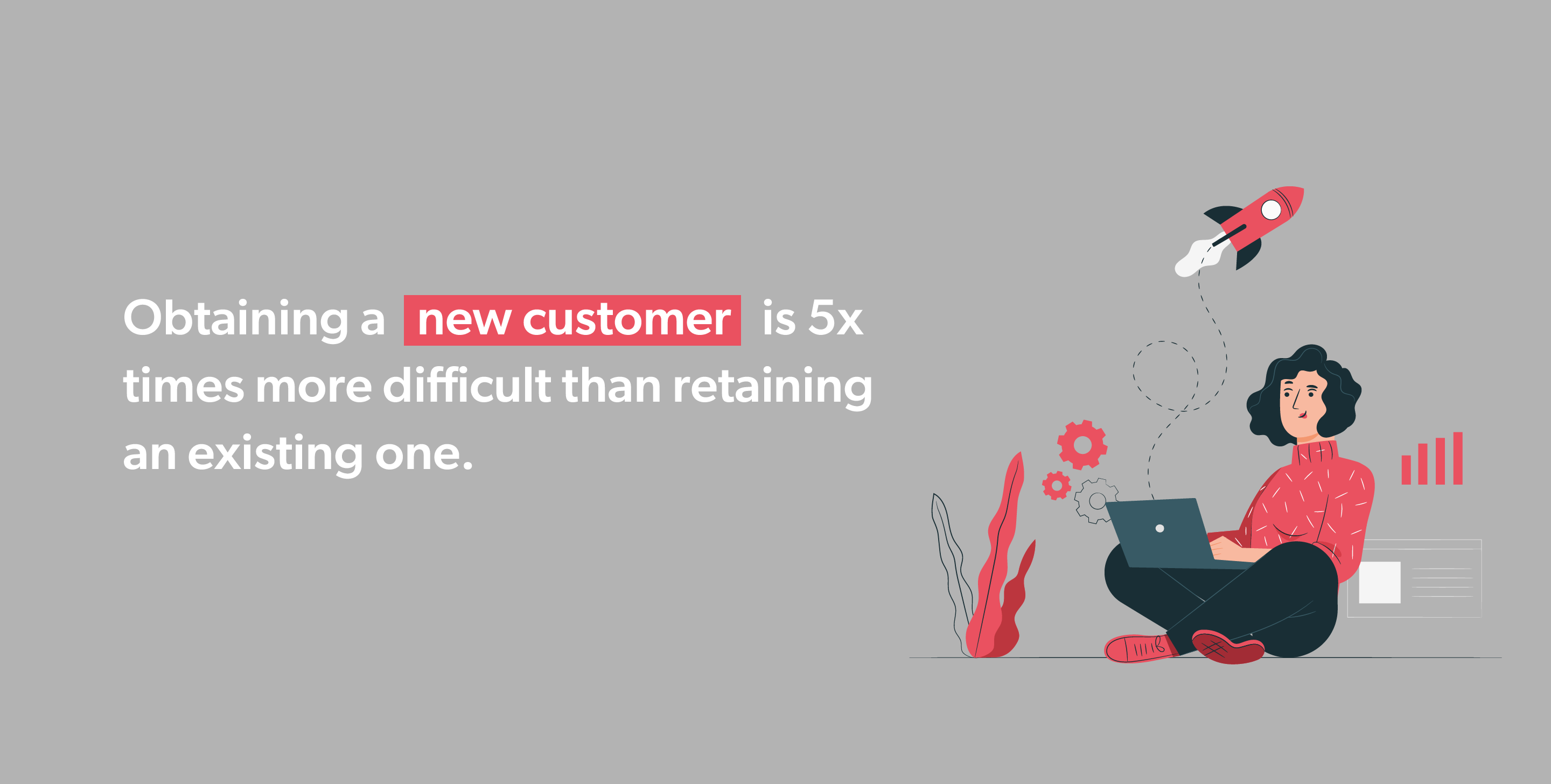 Obtaining a new customer is 5x times more difficult than retaining an existing one.