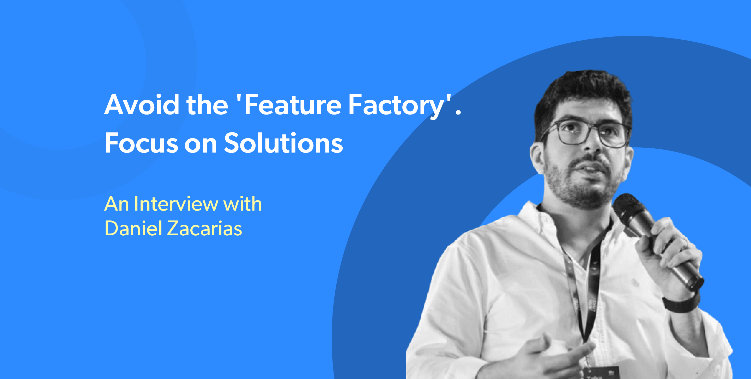 """'Avoid The """"Feature Factory"""". Focus On Solving Problems.' – An Interview with Daniel Zacarias"""