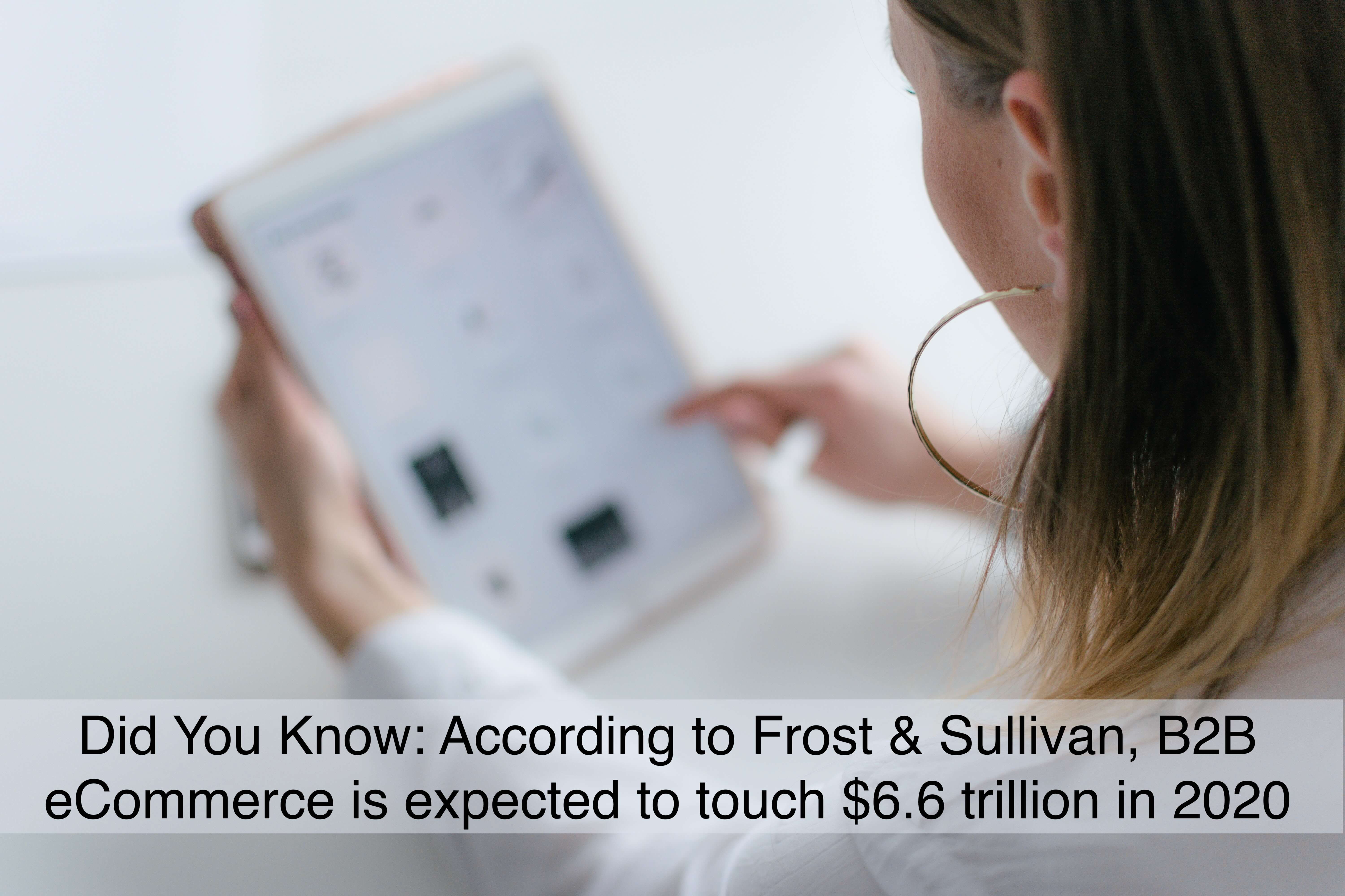 According to Frost & Sullivan, B2B eCommerce is expected to touch $6.6 trillion in 2020.