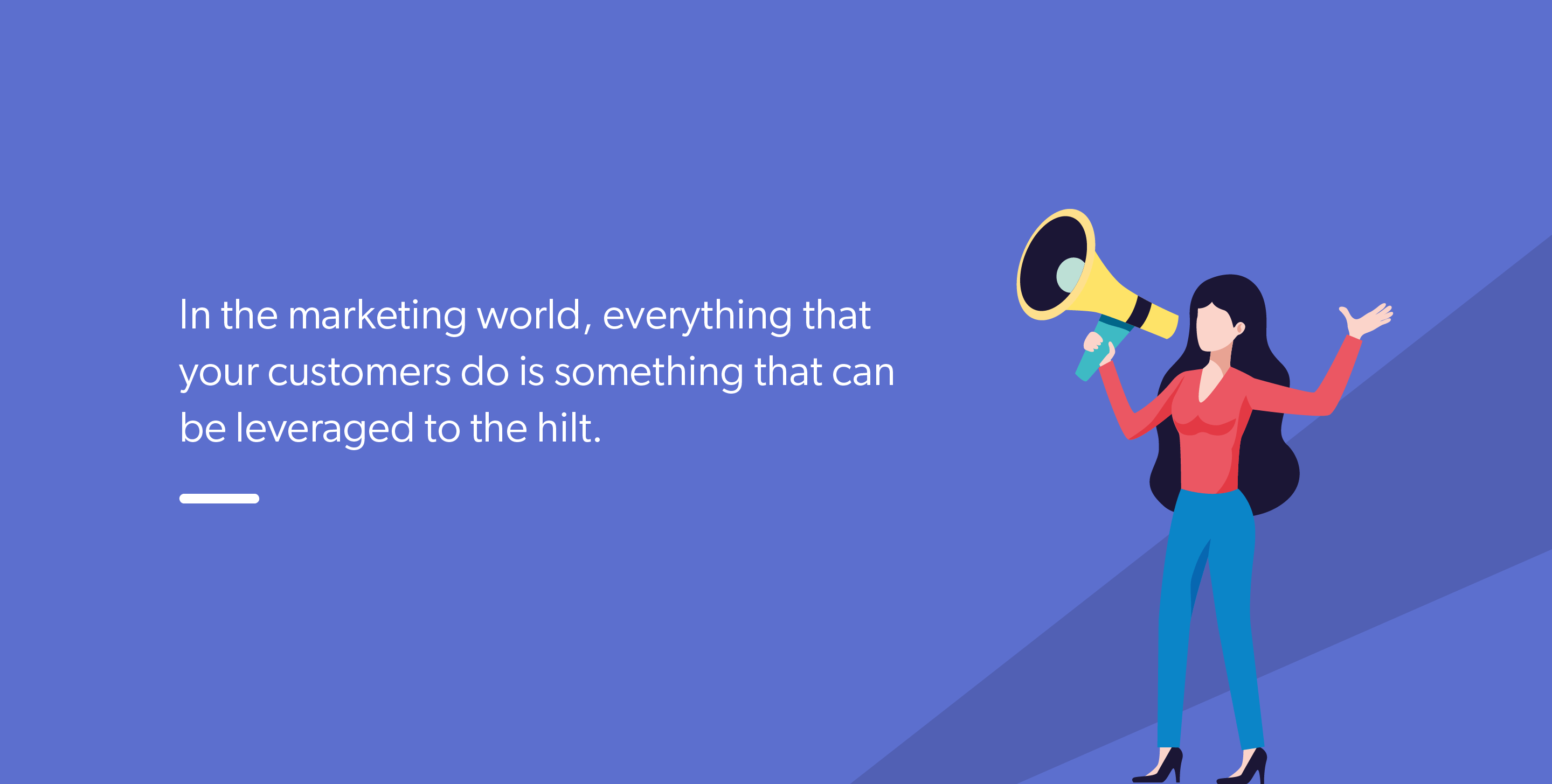 In the marketing world, everything that your customers do is something that can be leveraged to the hilt.