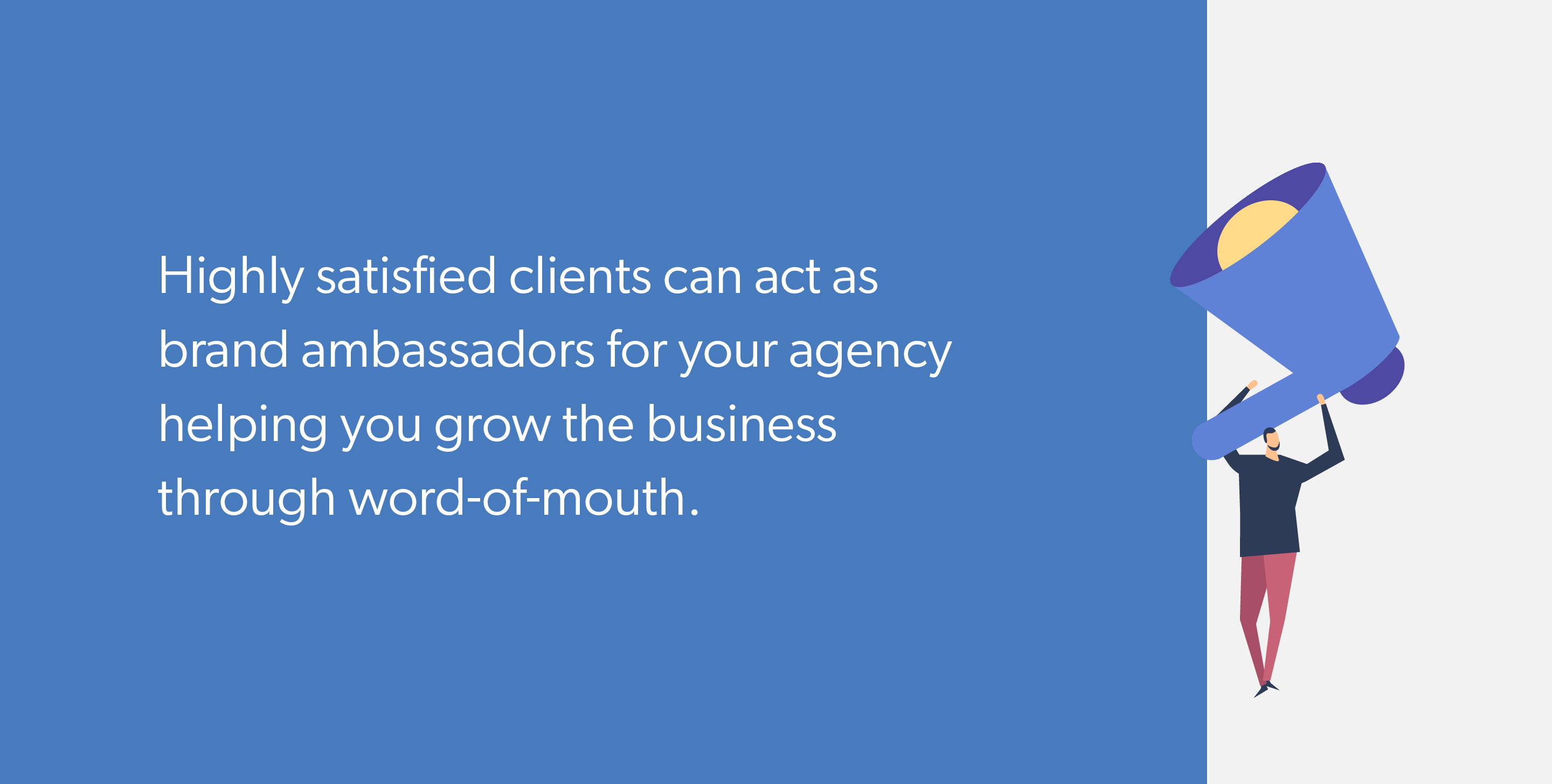 Highly satisfied clients can act as brand ambassadors for your agency helping you grow the business through word-of-mouth.