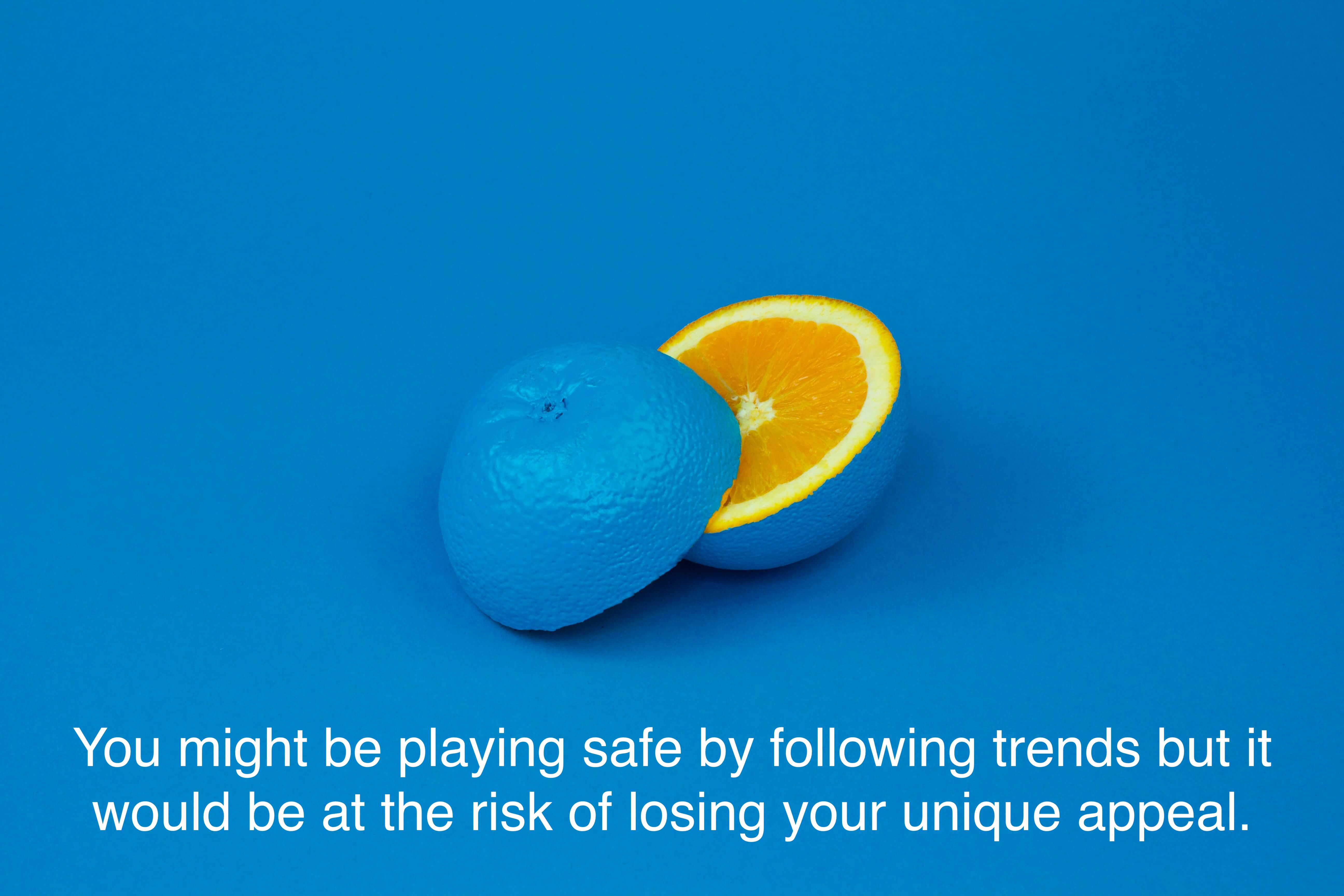 You might be playing safe by following trends but you are at the risk of losing your unique appeal.