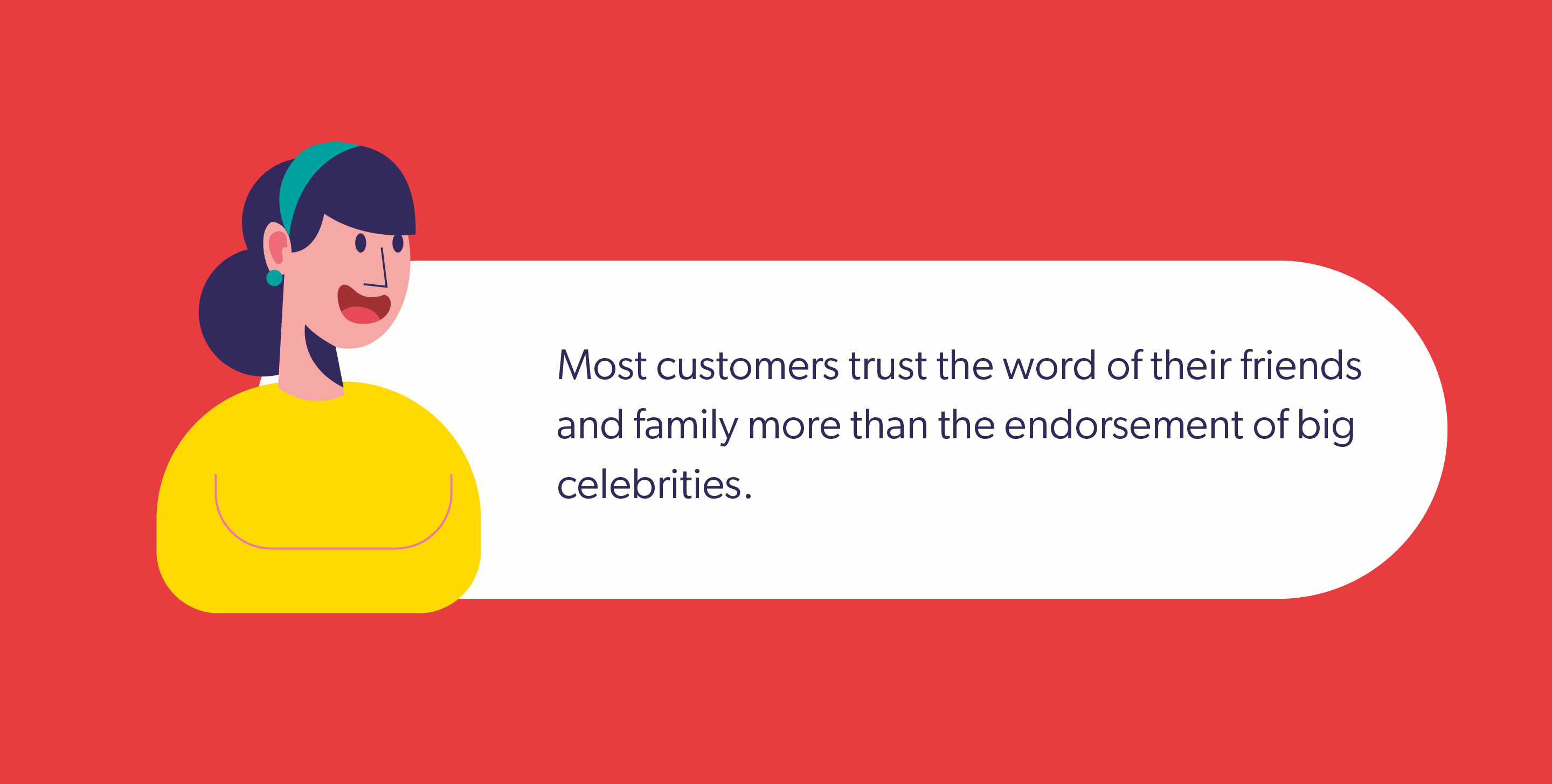 Most customers trust the word of their friends and family more than the endorsement of big celebrities.
