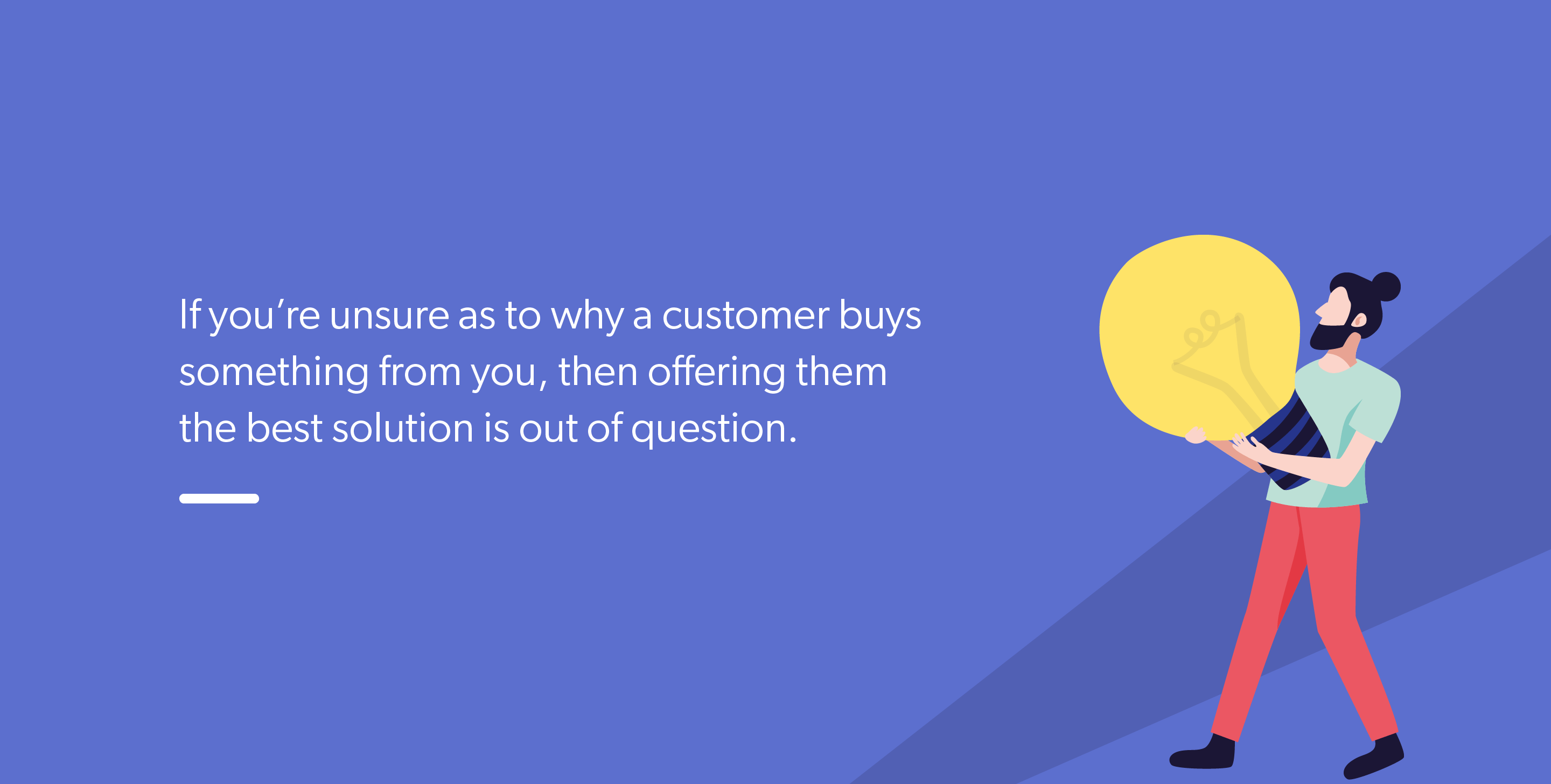 If you're unsure as to why a customer buys something from you, then offering them the best solution is out of question.