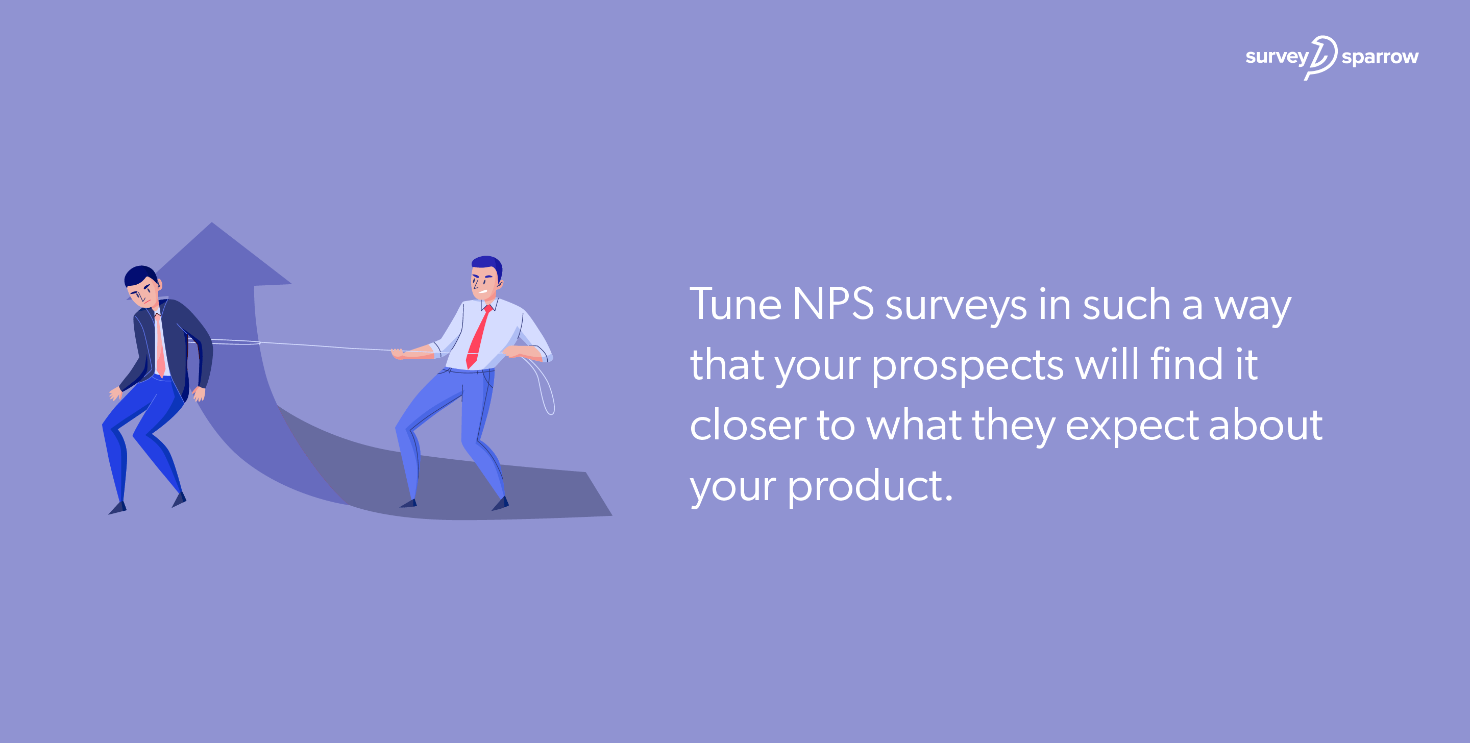 Tune NPS surveys in such a way that your prospects will find it closer to what they expect about your product.