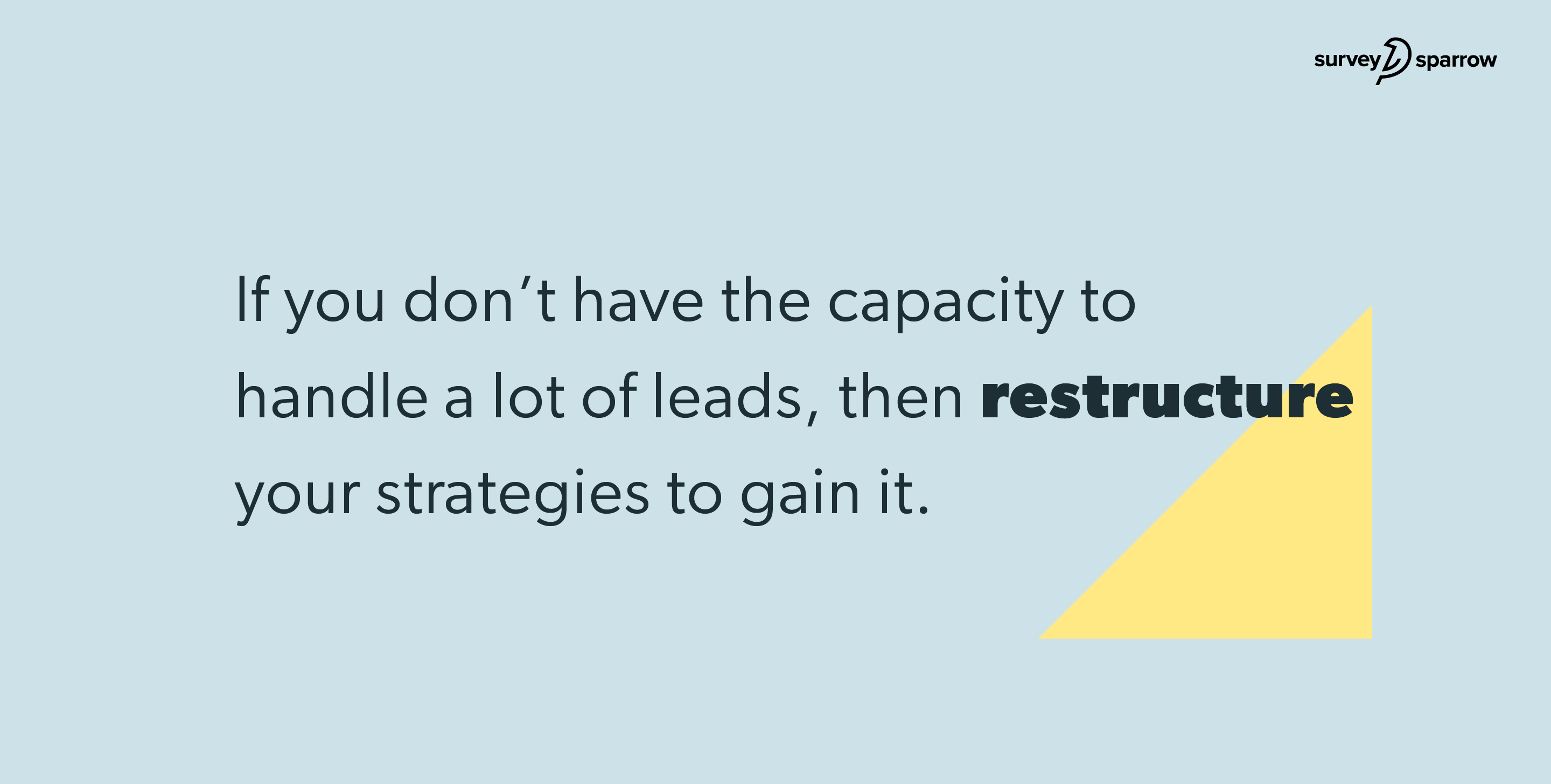 f you don't have the capacity to handle a lot of leads, then restructure your lead generation strategies to gain it.