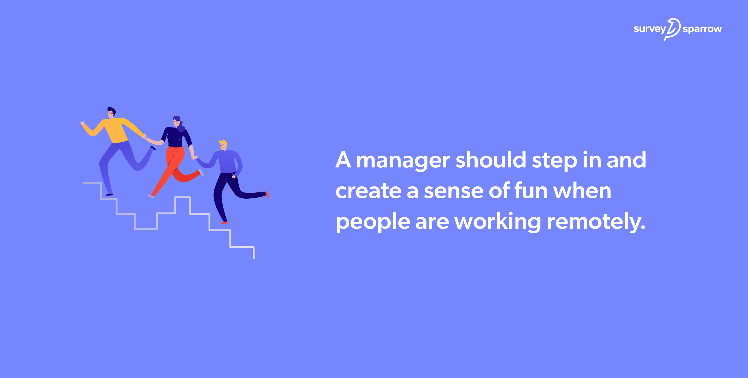A manager should step in and create a sense of fun when people are working remotely.
