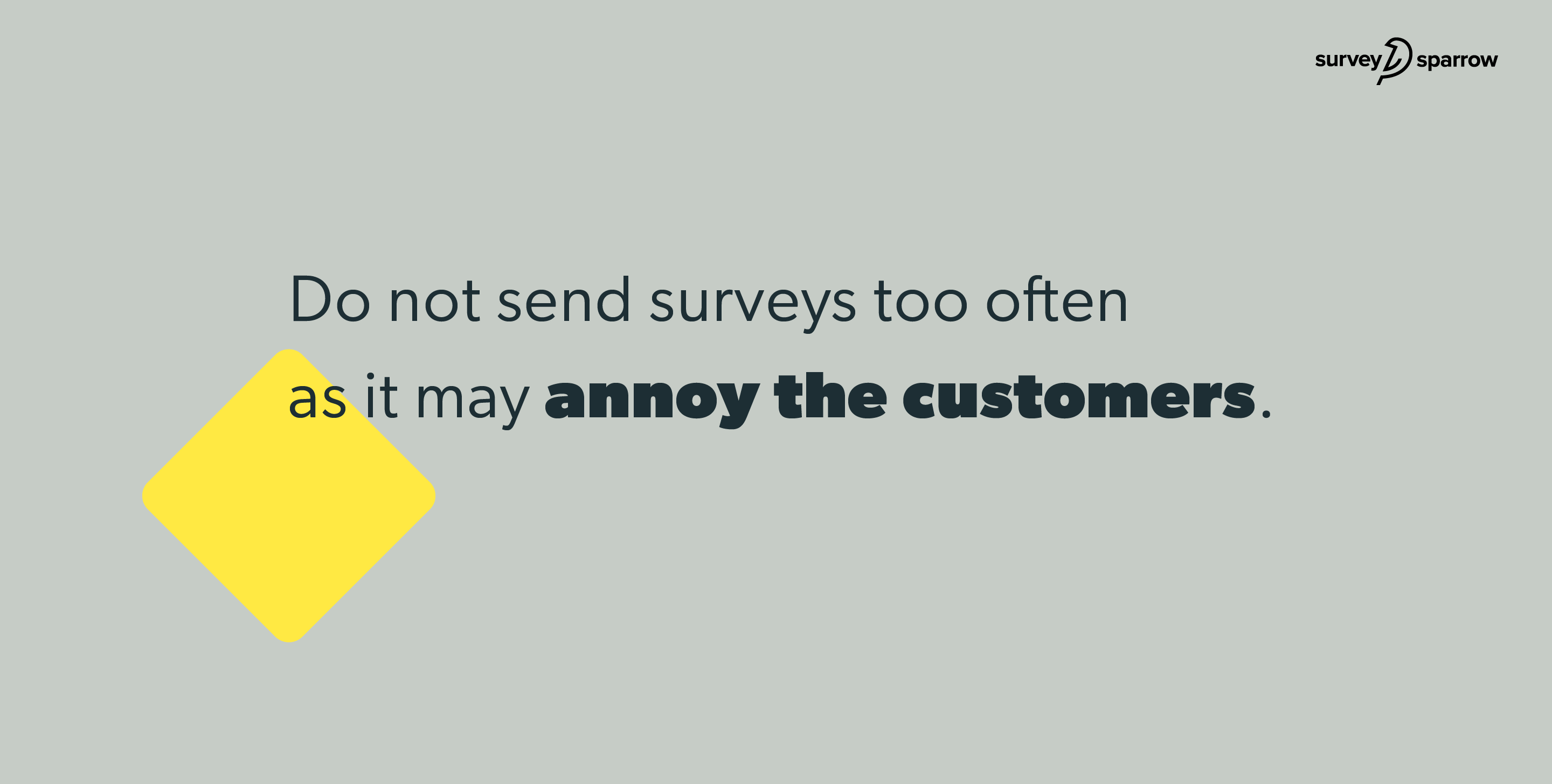 Do not send surveys too often as it may annoy the customers.
