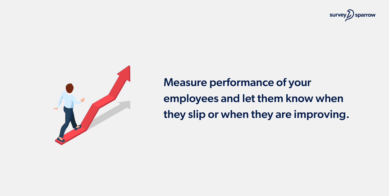 make sure you measure employee performance regularly.