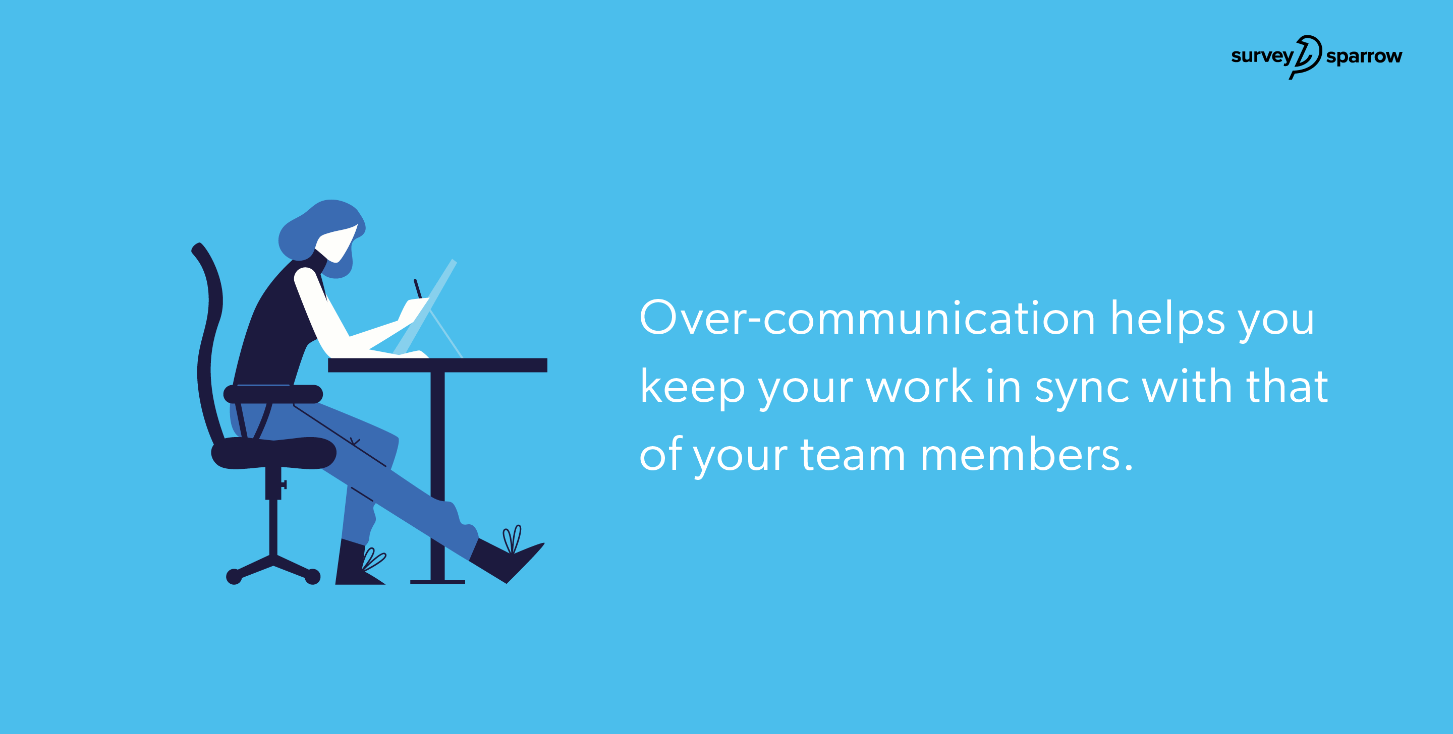 Over-communication helps you keep your work in sync with that of your team members.